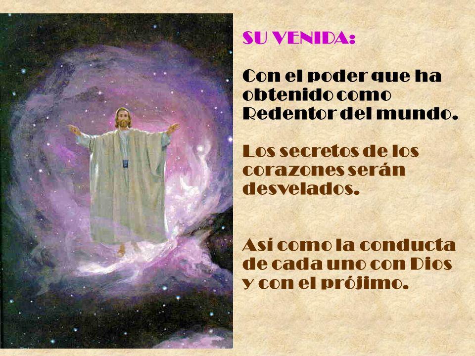 SU VENIDA: Con el poder que ha obtenido como Redentor del mundo. Los secretos de los corazones serán desvelados. Así como la conducta de cada uno con