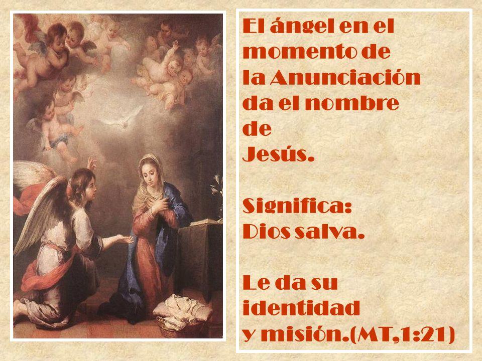 El ángel en el momento de la Anunciación da el nombre de Jesús. Significa: Dios salva. Le da su identidad y misión.(MT,1:21)