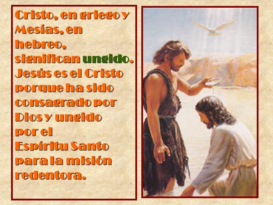 Cristo, en griego y Mesías, en hebreo, significan ungido. Jesús es el Cristo porque ha sido consagrado por Dios y ungido por el Espíritu Santo para la