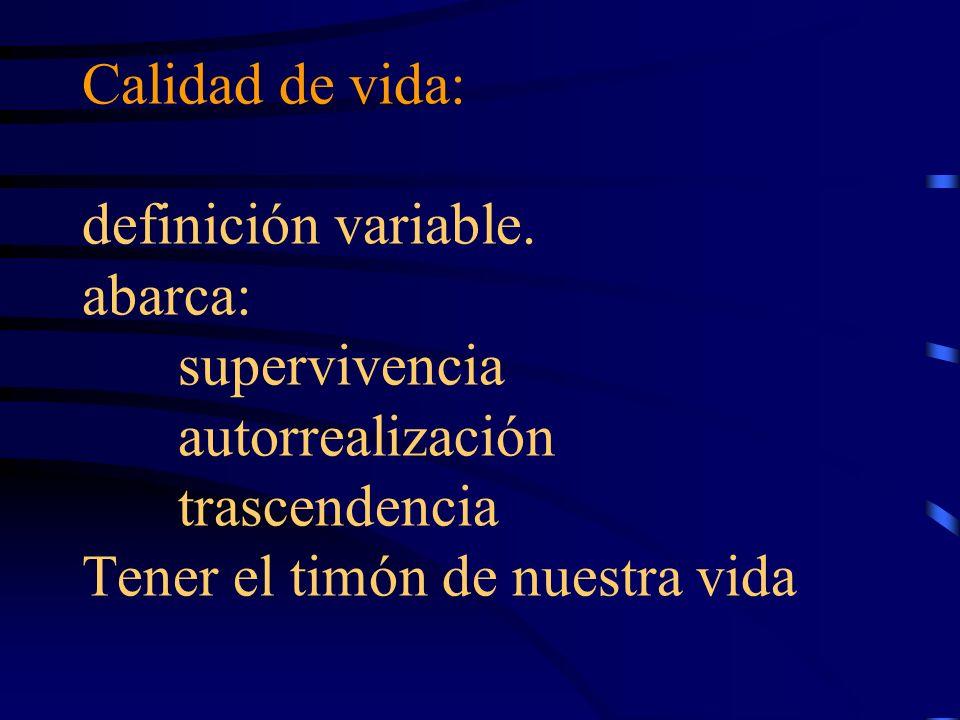 Calidad de vida: definición variable. abarca: supervivencia autorrealización trascendencia Tener el timón de nuestra vida