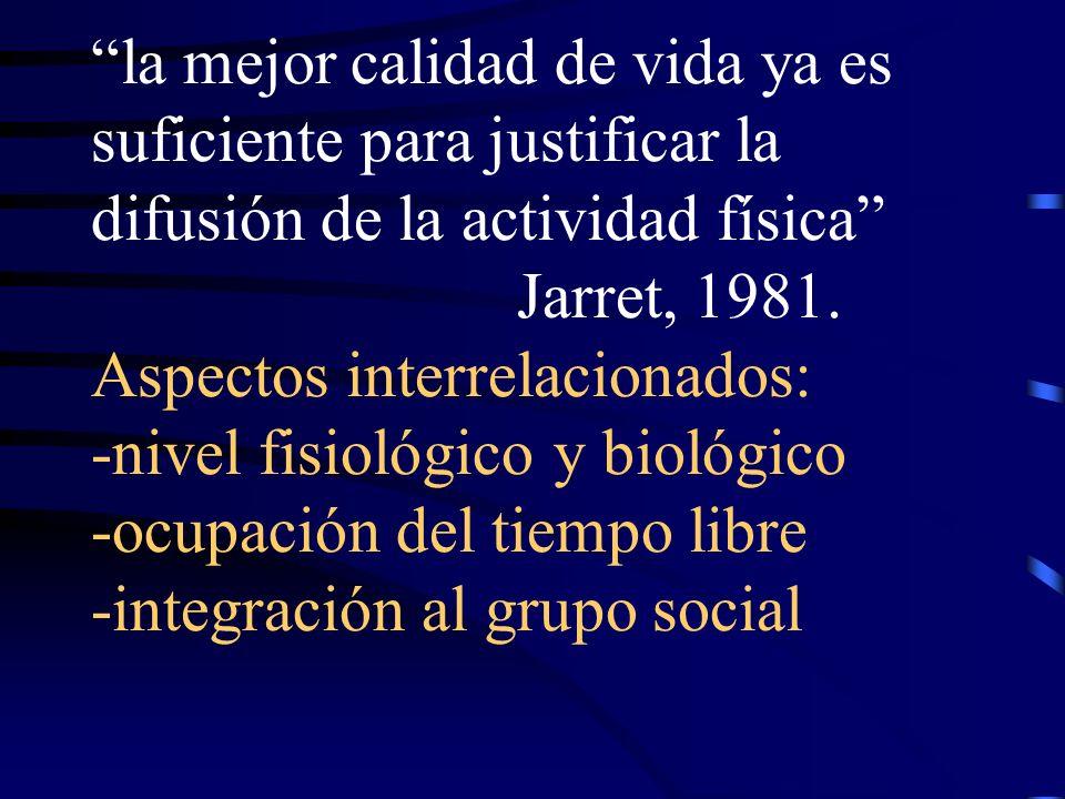 la mejor calidad de vida ya es suficiente para justificar la difusión de la actividad física Jarret, 1981. Aspectos interrelacionados: -nivel fisiológ