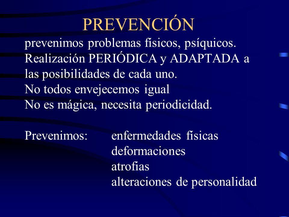 PREVENCIÓN prevenimos problemas físicos, psíquicos. Realización PERIÓDICA y ADAPTADA a las posibilidades de cada uno. No todos envejecemos igual No es