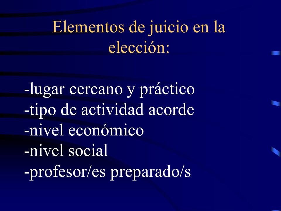 Elementos de juicio en la elección: -lugar cercano y práctico -tipo de actividad acorde -nivel económico -nivel social -profesor/es preparado/s