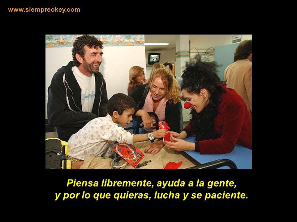 Piensa libremente, ayuda a la gente, y por lo que quieras, lucha y se paciente. www.siempreokey.com