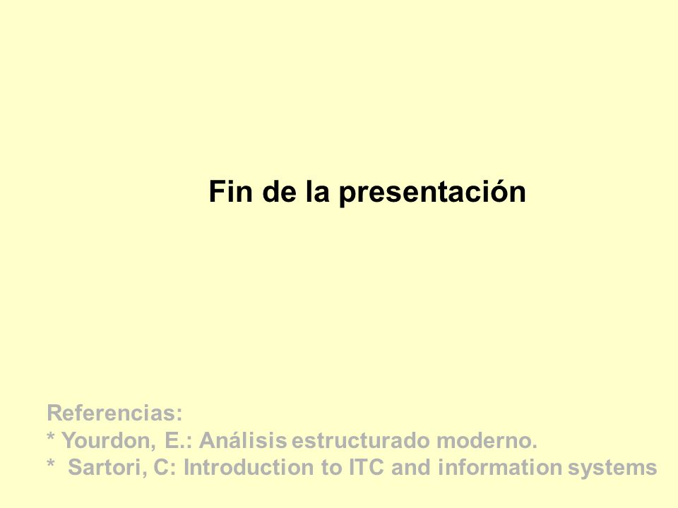 Fin de la presentación Referencias: * Yourdon, E.: Análisis estructurado moderno. * Sartori, C: Introduction to ITC and information systems