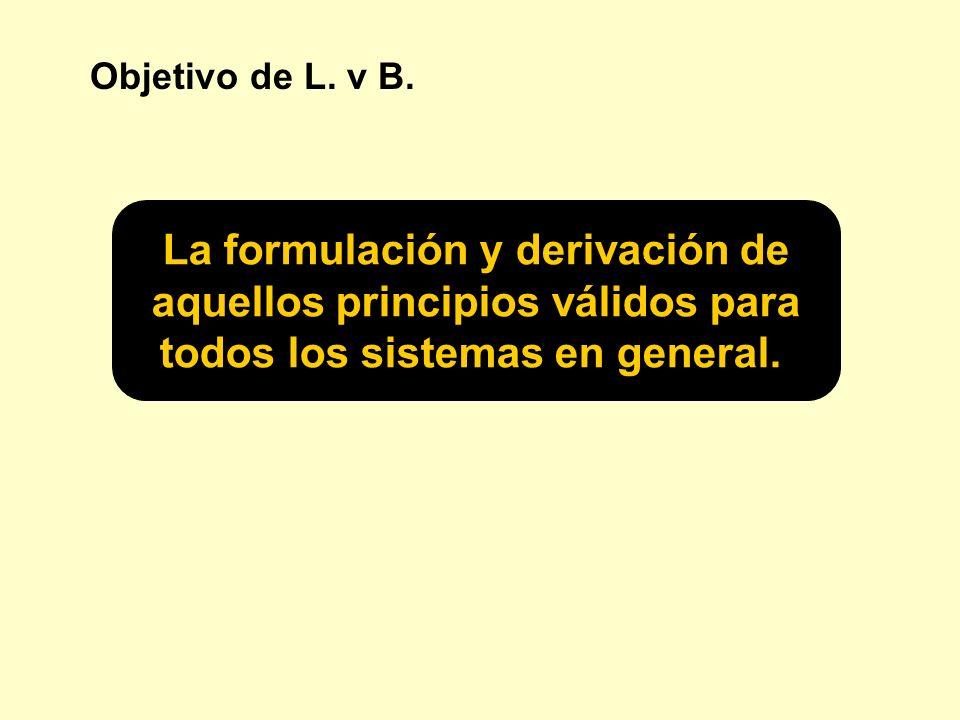 Objetivo de L. v B. La formulación y derivación de aquellos principios válidos para todos los sistemas en general.