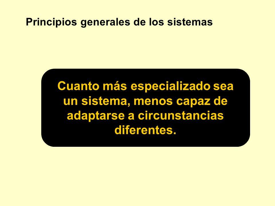 Principios generales de los sistemas Cuanto más especializado sea un sistema, menos capaz de adaptarse a circunstancias diferentes.