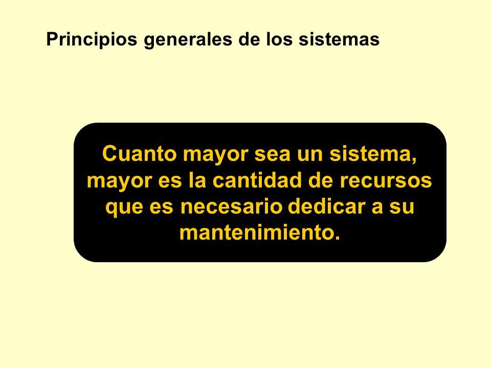 Principios generales de los sistemas Cuanto mayor sea un sistema, mayor es la cantidad de recursos que es necesario dedicar a su mantenimiento.