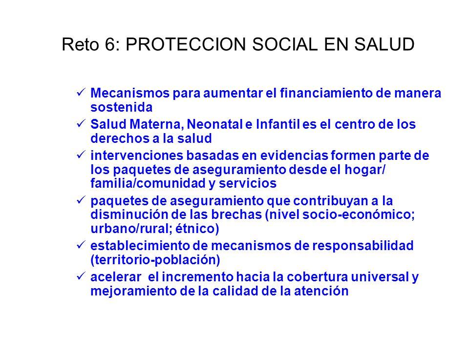 Reto 6: PROTECCION SOCIAL EN SALUD Mecanismos para aumentar el financiamiento de manera sostenida Salud Materna, Neonatal e Infantil es el centro de l
