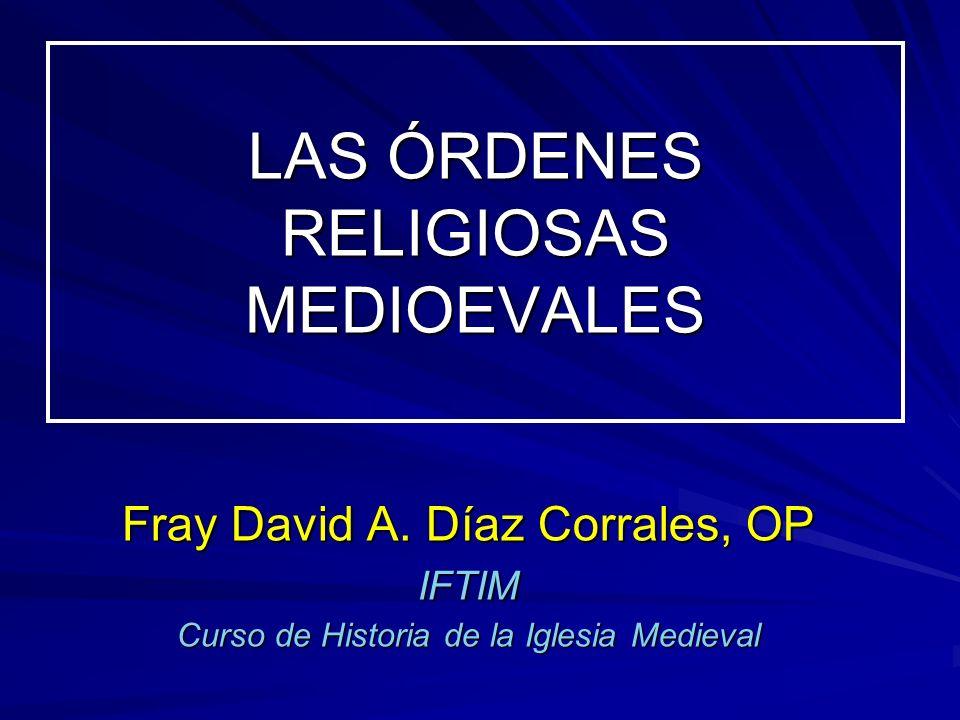 LAS ÓRDENES RELIGIOSAS MEDIOEVALES Fray David A. Díaz Corrales, OP IFTIM Curso de Historia de la Iglesia Medieval