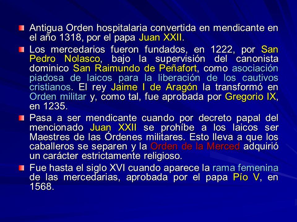 Antigua Orden hospitalaria convertida en mendicante en el año 1318, por el papa Juan XXII. Los mercedarios fueron fundados, en 1222, por San Pedro Nol