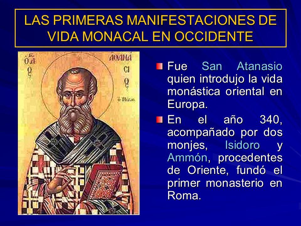 LAS PRIMERAS MANIFESTACIONES DE VIDA MONACAL EN OCCIDENTE Fue San Atanasio quien introdujo la vida monástica oriental en Europa. En el año 340, acompa