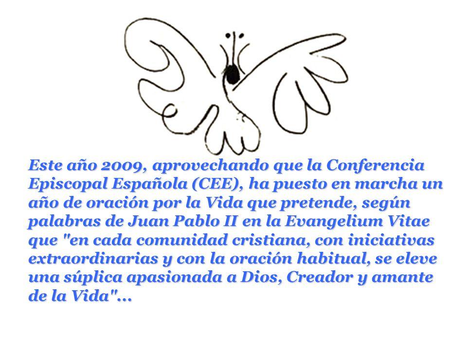 Este año 2009, aprovechando que la Conferencia Episcopal Española (CEE), ha puesto en marcha un año de oración por la Vida que pretende, según palabras de Juan Pablo II en la Evangelium Vitae que en cada comunidad cristiana, con iniciativas extraordinarias y con la oración habitual, se eleve una súplica apasionada a Dios, Creador y amante de la Vida ...