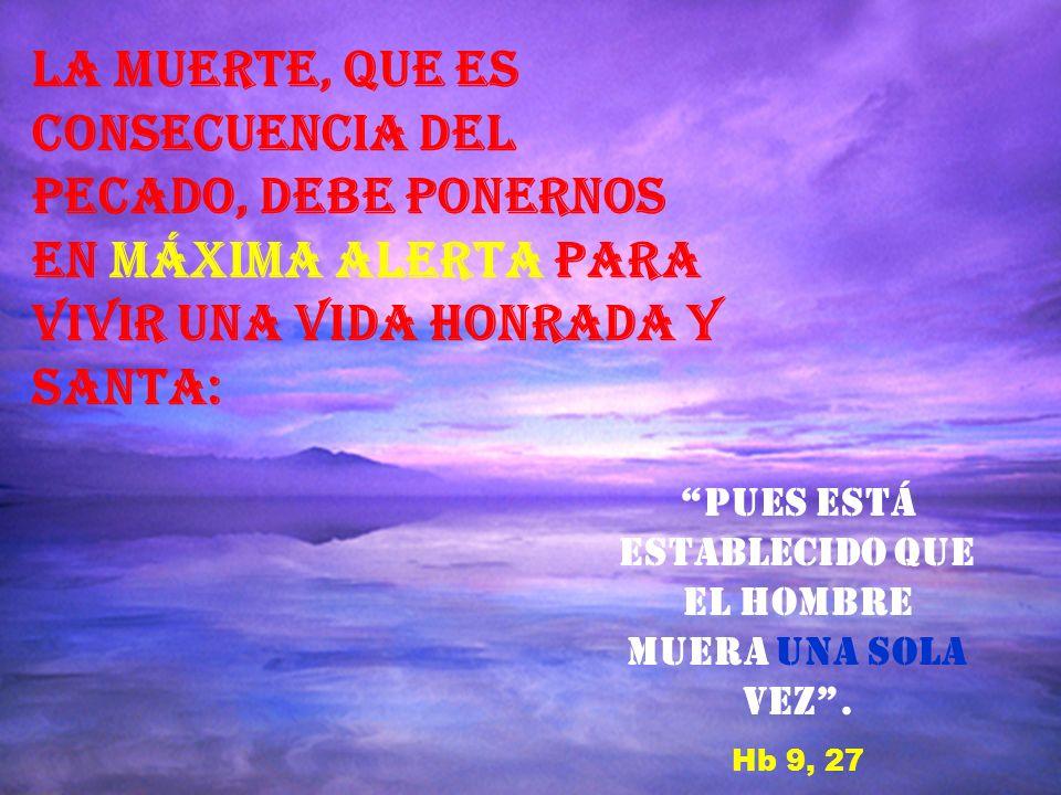 El enigma de la muerte, propia de la condición humana, se aclara con las palabras del Prefacio de Difuntos: Porque la vida de los que en Ti creemos, no termina, se transforma, y al deshacerse nuestra morada terrenal, se adquiere una mansión eterna en el Cielo.