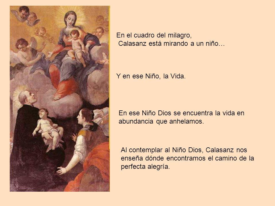 En el cuadro del milagro, Calasanz está mirando a un niño… Y en ese Niño, la Vida. En ese Niño Dios se encuentra la vida en abundancia que anhelamos.