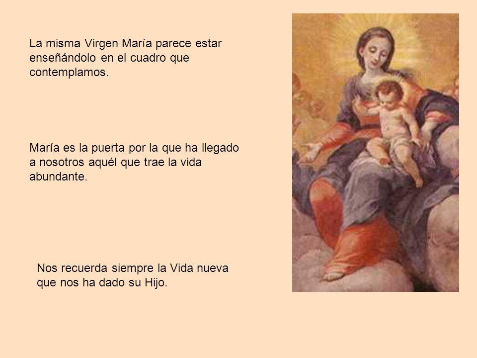 María es la puerta por la que ha llegado a nosotros aquél que trae la vida abundante. La misma Virgen María parece estar enseñándolo en el cuadro que