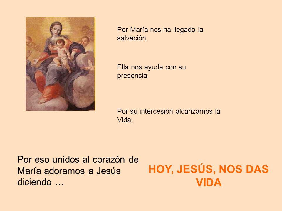 Ella nos ayuda con su presencia Por su intercesión alcanzamos la Vida. Por María nos ha llegado la salvación. Por eso unidos al corazón de María adora