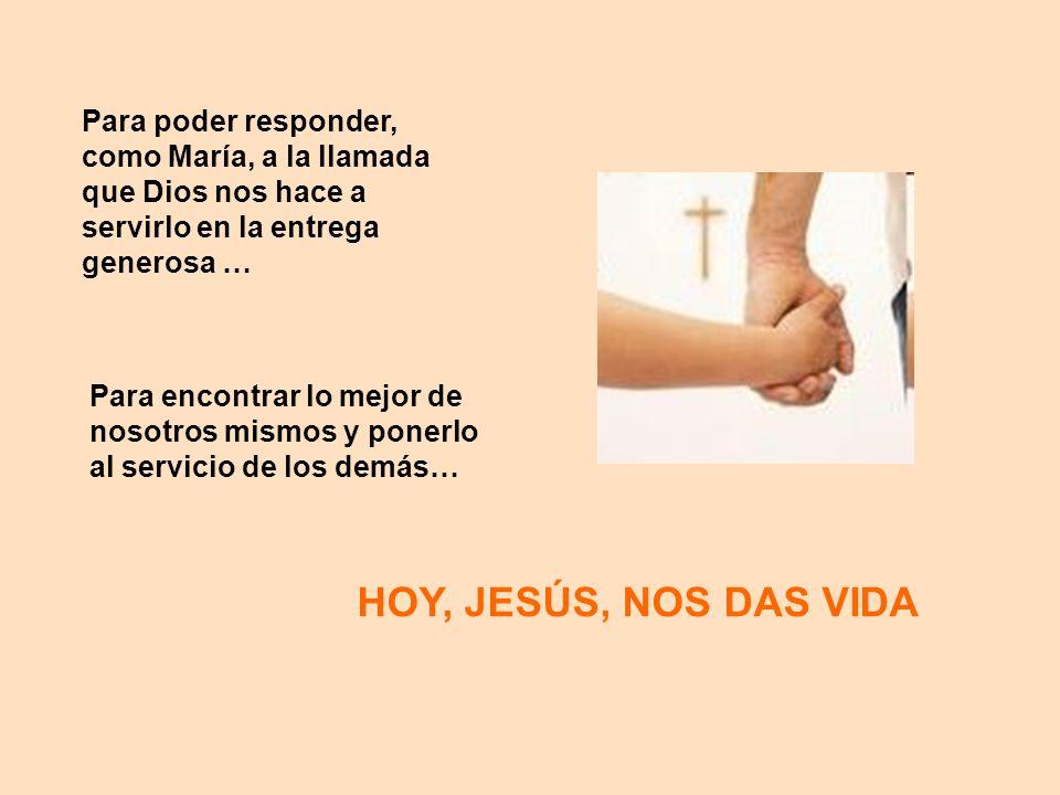 Para poder responder, como María, a la llamada que Dios nos hace a servirlo en la entrega generosa … Para encontrar lo mejor de nosotros mismos y pone