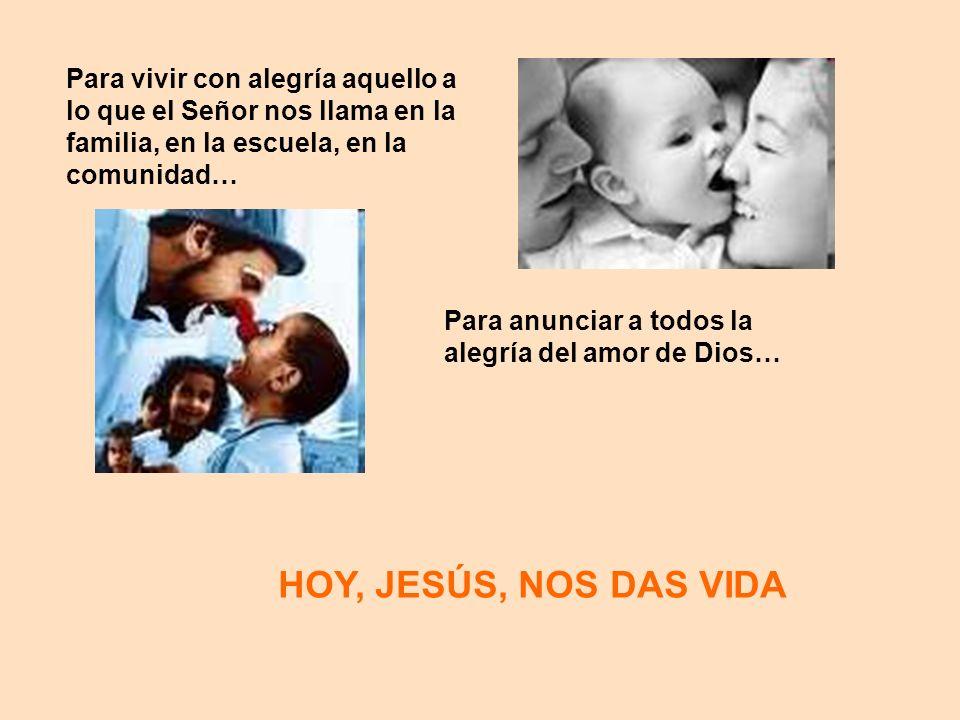 HOY, JESÚS, NOS DAS VIDA Para vivir con alegría aquello a lo que el Señor nos llama en la familia, en la escuela, en la comunidad… Para anunciar a tod