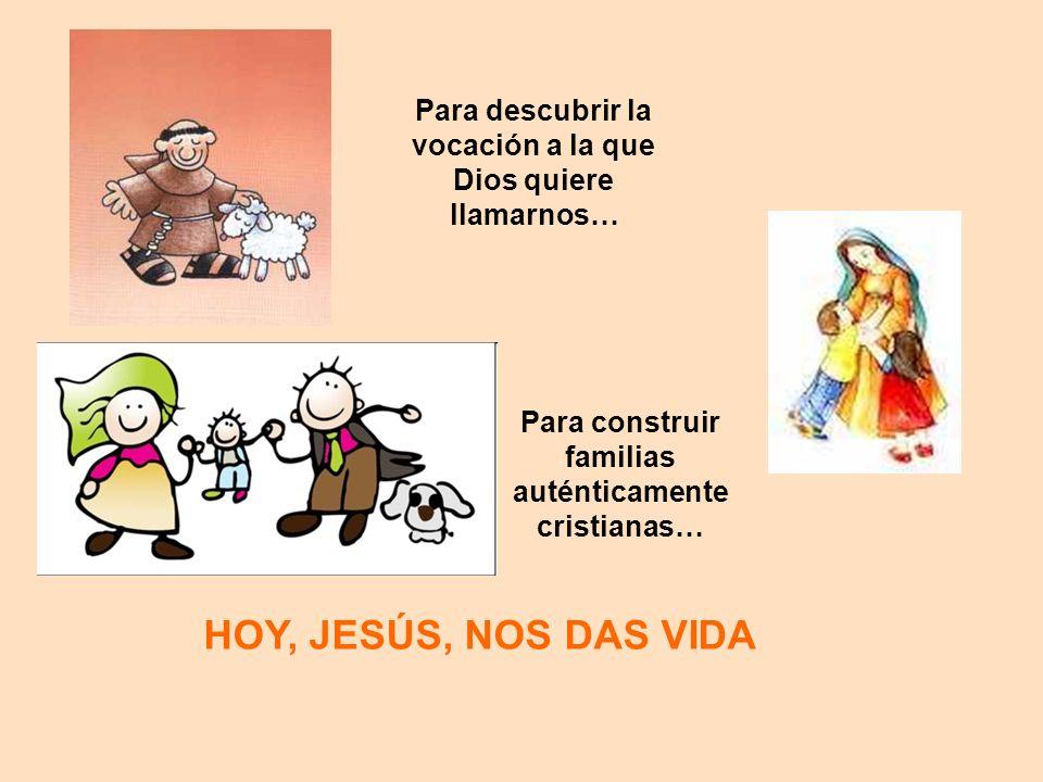 Para descubrir la vocación a la que Dios quiere llamarnos… Para construir familias auténticamente cristianas… HOY, JESÚS, NOS DAS VIDA