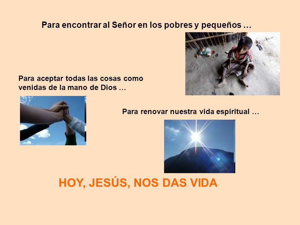 HOY, JESÚS, NOS DAS VIDA Para encontrar al Señor en los pobres y pequeños … Para aceptar todas las cosas como venidas de la mano de Dios … Para renova