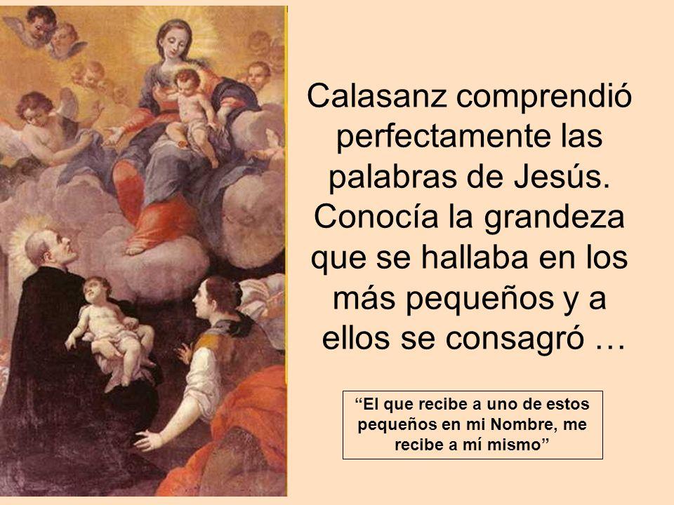 Calasanz comprendió perfectamente las palabras de Jesús. Conocía la grandeza que se hallaba en los más pequeños y a ellos se consagró … El que recibe