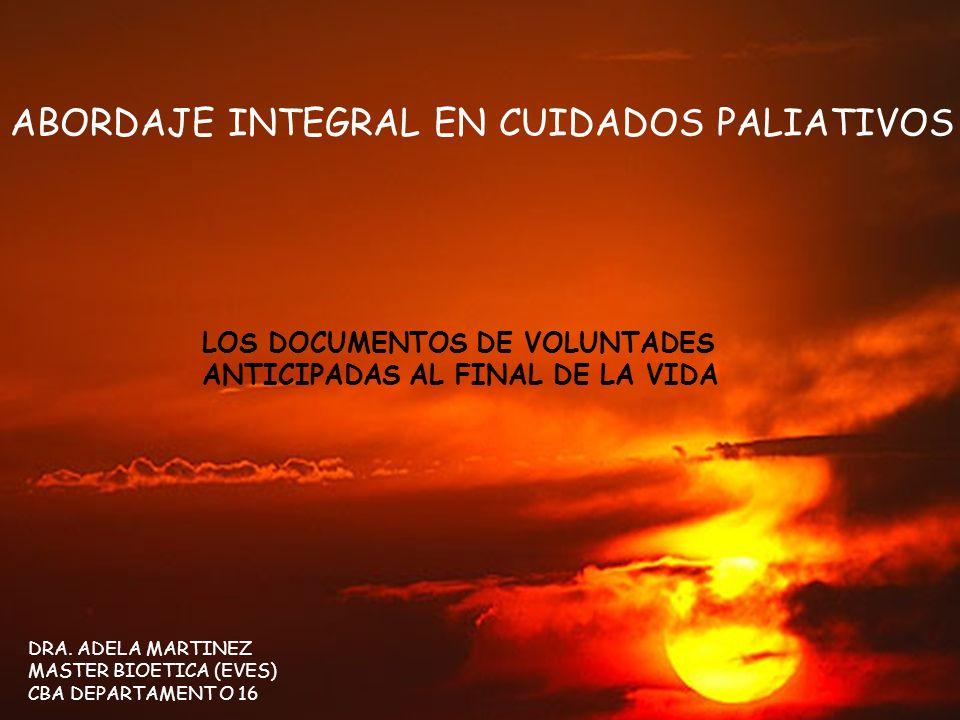 LOS DOCUMENTOS DE VOLUNTADES ANTICIPADAS AL FINAL DE LA VIDA DRA. ADELA MARTINEZ MASTER BIOETICA (EVES) CBA DEPARTAMENT O 16 ABORDAJE INTEGRAL EN CUID