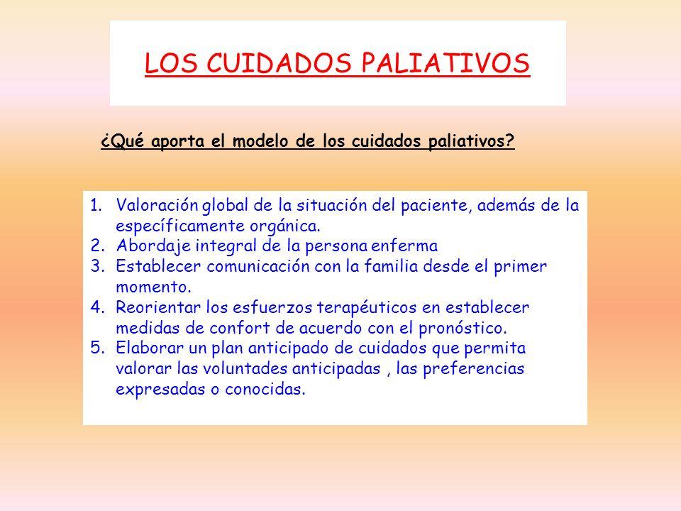 LOS CUIDADOS PALIATIVOS 1.Valoración global de la situación del paciente, además de la específicamente orgánica. 2.Abordaje integral de la persona enf