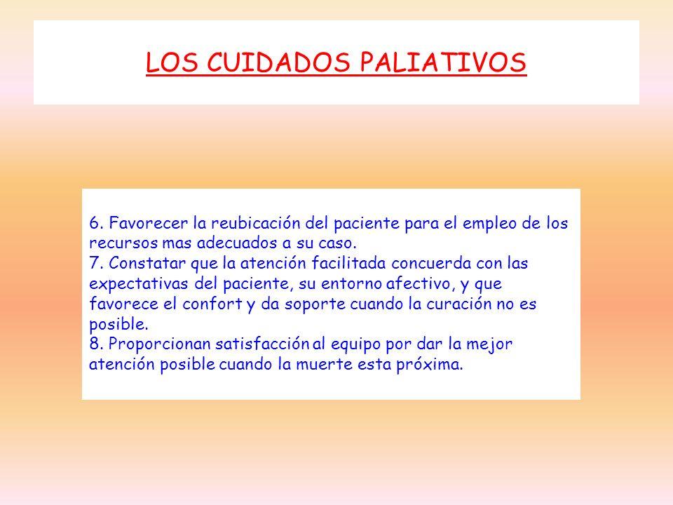 LOS CUIDADOS PALIATIVOS 6. Favorecer la reubicación del paciente para el empleo de los recursos mas adecuados a su caso. 7. Constatar que la atención