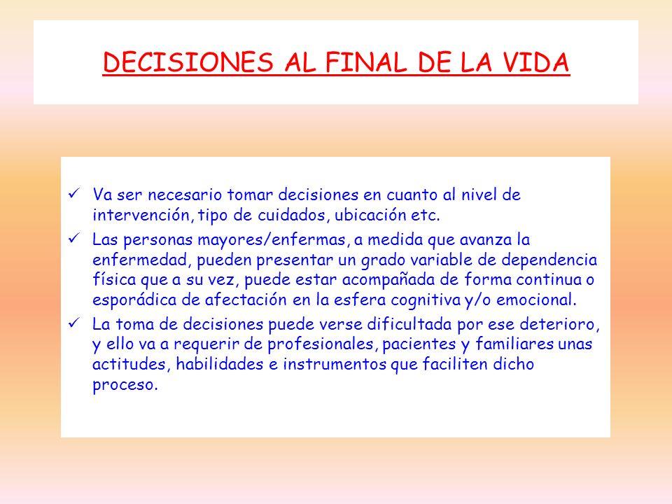 DECISIONES AL FINAL DE LA VIDA Va ser necesario tomar decisiones en cuanto al nivel de intervención, tipo de cuidados, ubicación etc. Las personas may
