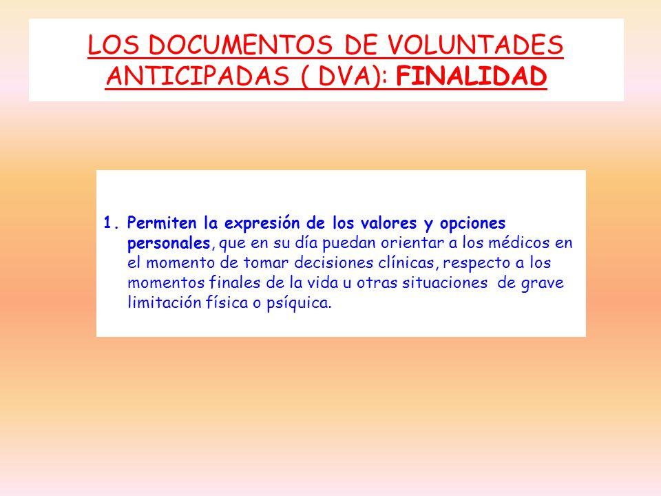 LOS DOCUMENTOS DE VOLUNTADES ANTICIPADAS ( DVA): FINALIDAD 1.Permiten la expresión de los valores y opciones personales, que en su día puedan orientar