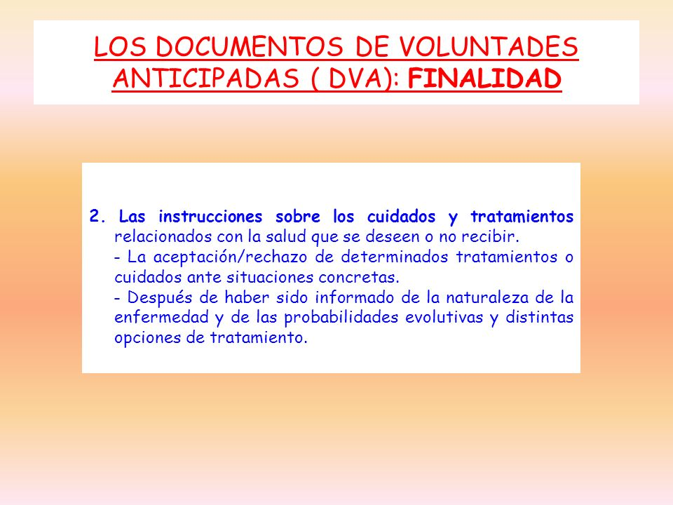 LOS DOCUMENTOS DE VOLUNTADES ANTICIPADAS ( DVA): FINALIDAD 2. Las instrucciones sobre los cuidados y tratamientos relacionados con la salud que se des