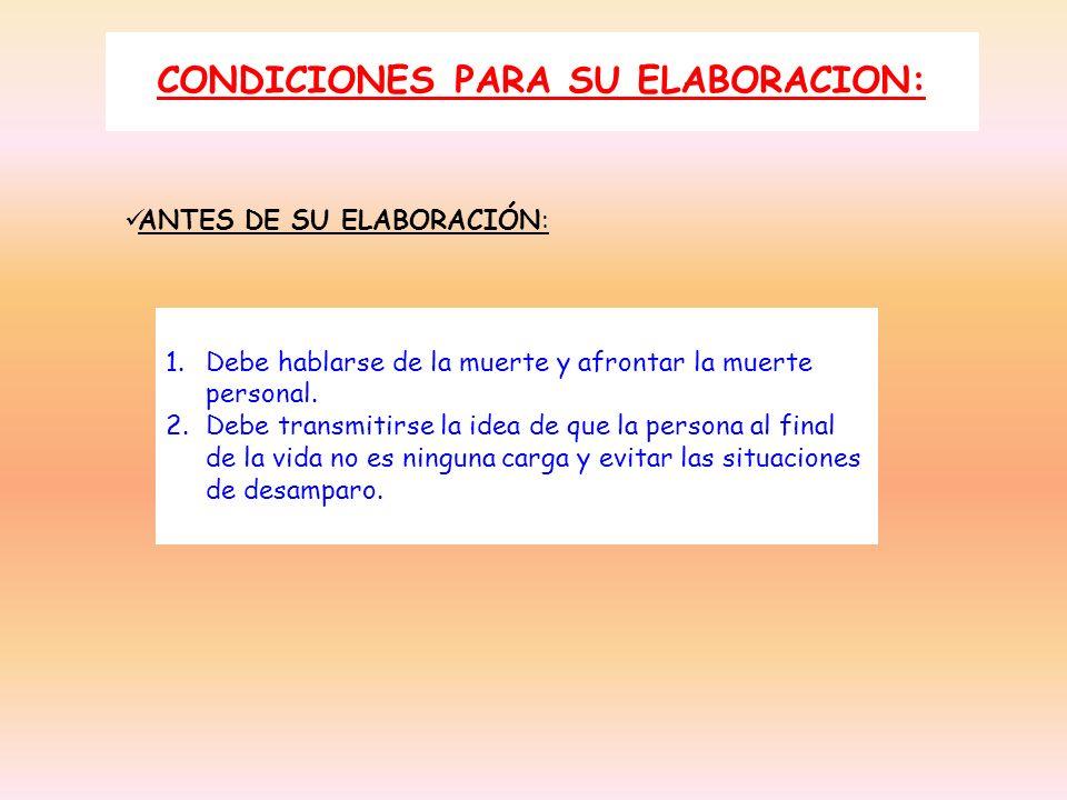 CONDICIONES PARA SU ELABORACION: ANTES DE SU ELABORACIÓN: 1.Debe hablarse de la muerte y afrontar la muerte personal. 2.Debe transmitirse la idea de q