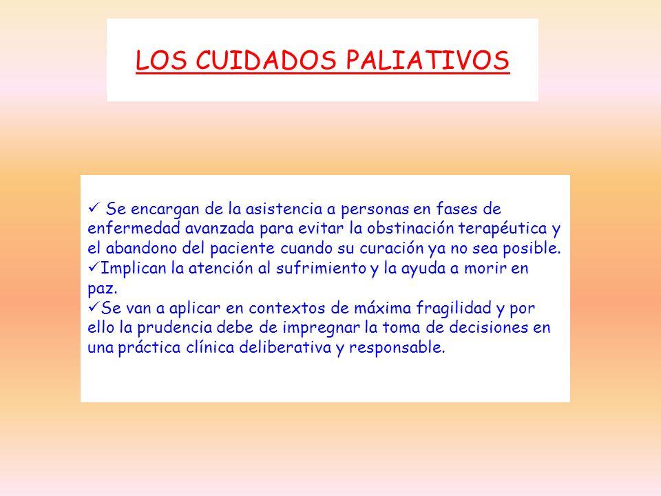 LOS CUIDADOS PALIATIVOS Se encargan de la asistencia a personas en fases de enfermedad avanzada para evitar la obstinación terapéutica y el abandono d
