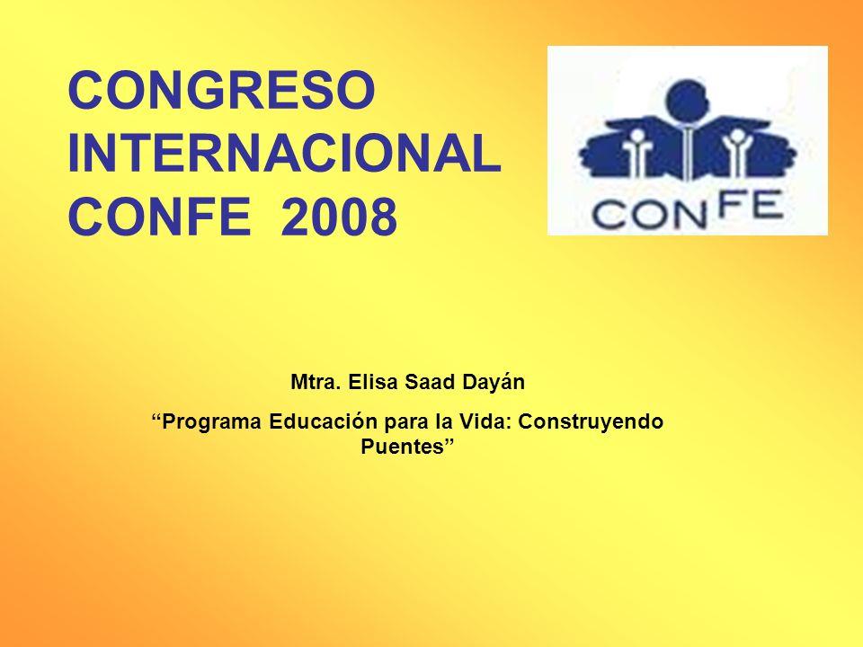 CONGRESO INTERNACIONAL CONFE 2008 Mtra. Elisa Saad Dayán Programa Educación para la Vida: Construyendo Puentes