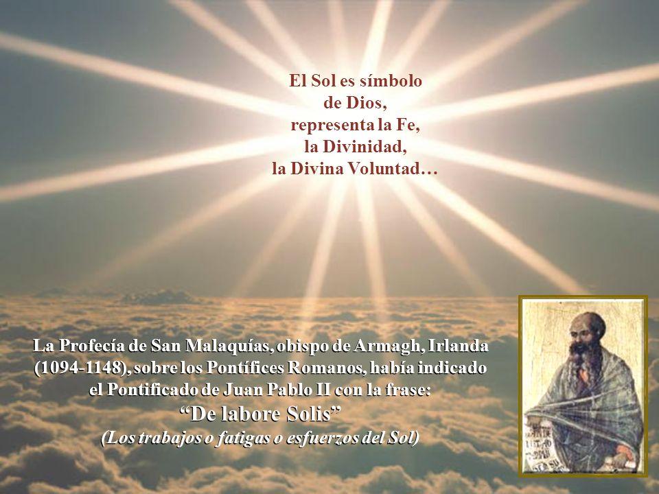 La Profecía de San Malaquías, obispo de Armagh, Irlanda (1094-1148), sobre los Pontífices Romanos, había indicado el Pontificado de Juan Pablo II con la frase: De labore Solis (Los trabajos o fatigas o esfuerzos del Sol) La Profecía de San Malaquías, obispo de Armagh, Irlanda (1094-1148), sobre los Pontífices Romanos, había indicado el Pontificado de Juan Pablo II con la frase: De labore Solis (Los trabajos o fatigas o esfuerzos del Sol) El Sol es símbolo de Dios, representa la Fe, la Divinidad, la Divina Voluntad…