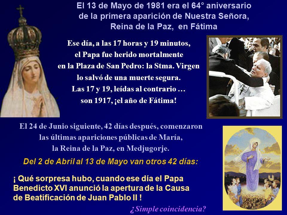 El 13 de Mayo de 1981 era el 64° aniversario de la primera aparición de Nuestra Señora, Reina de la Paz, en Fátima Ese día, a las 17 horas y 19 minutos, el Papa fue herido mortalmente en la Plaza de San Pedro: la Stma.