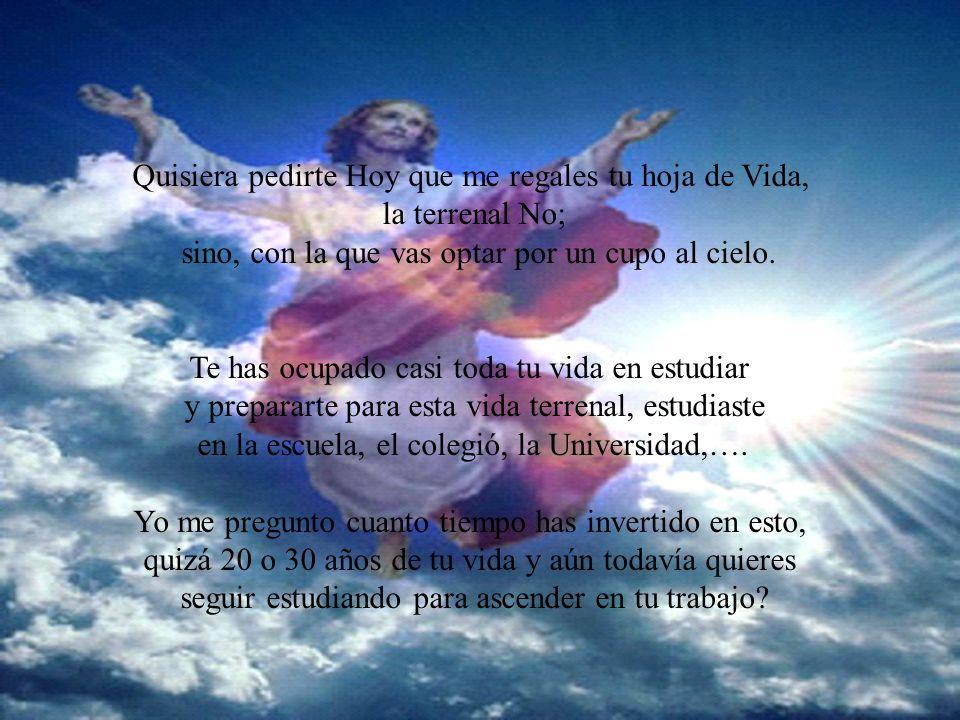 Quisiera pedirte Hoy que me regales tu hoja de Vida, la terrenal No; sino, con la que vas optar por un cupo al cielo.