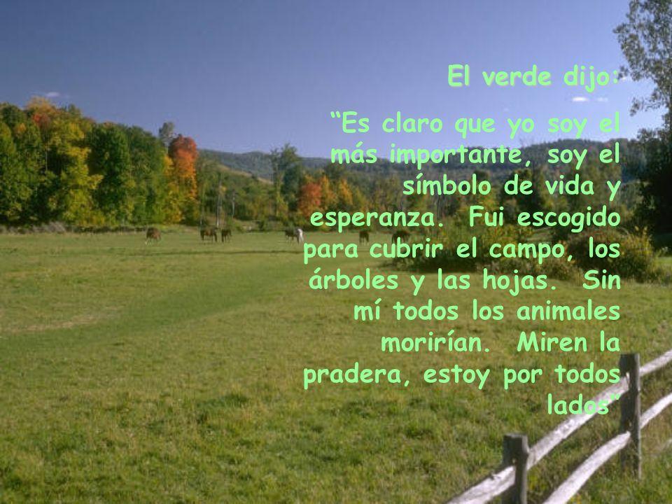 El verde dijo: Es claro que yo soy el más importante, soy el símbolo de vida y esperanza. Fui escogido para cubrir el campo, los árboles y las hojas.