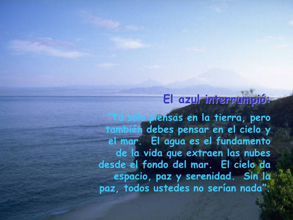 El azul interrumpió: Tú sólo piensas en la tierra, pero también debes pensar en el cielo y el mar. El agua es el fundamento de la vida que extraen las
