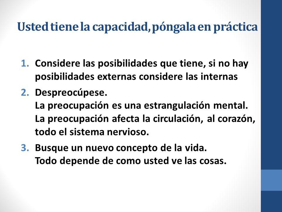Usted tiene la capacidad, póngala en práctica 1.Considere las posibilidades que tiene, si no hay posibilidades externas considere las internas 2.Despreocúpese.