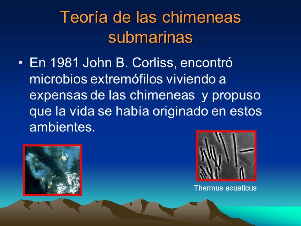 Teoría de las chimeneas submarinas En 1981 John B. Corliss, encontró microbios extremófilos viviendo a expensas de las chimeneas y propuso que la vida