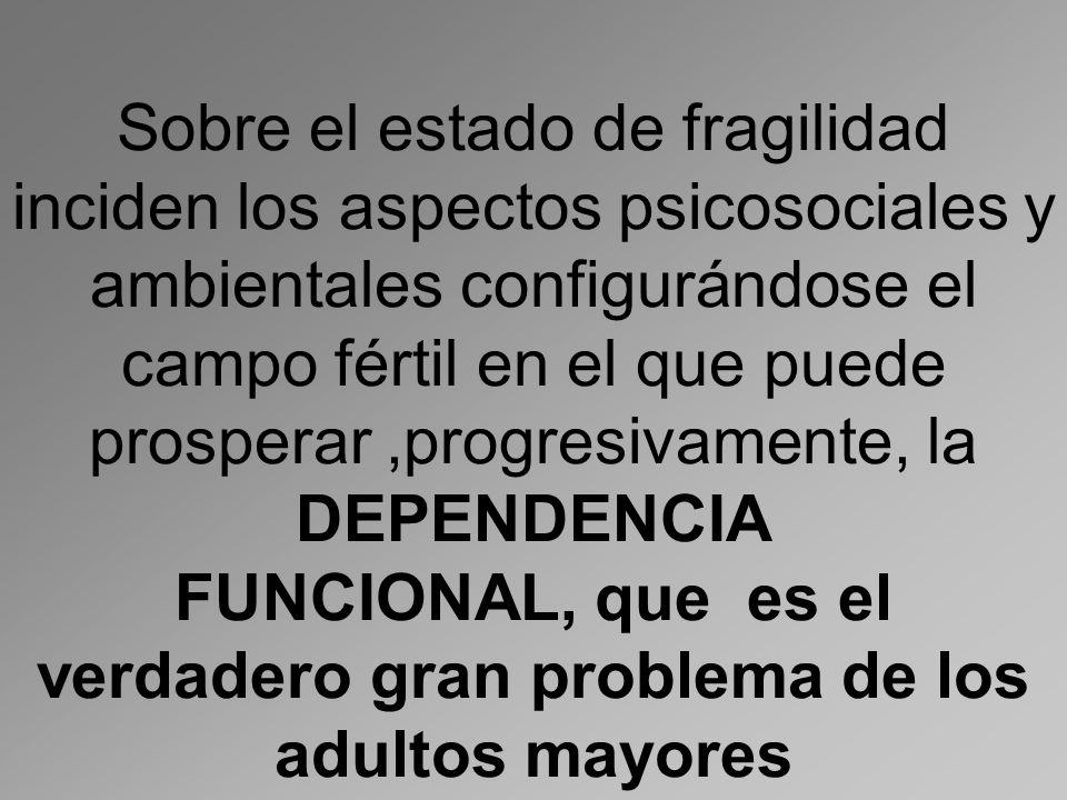 Sobre el estado de fragilidad inciden los aspectos psicosociales y ambientales configurándose el campo fértil en el que puede prosperar,progresivamente, la DEPENDENCIA FUNCIONAL, que es el verdadero gran problema de los adultos mayores