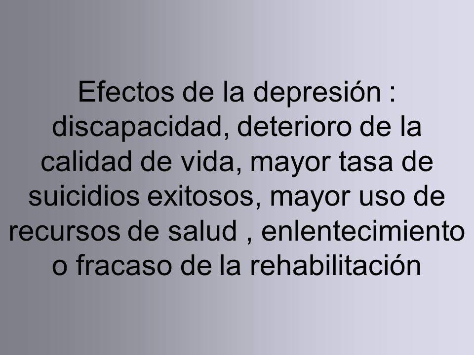 Efectos de la depresión : discapacidad, deterioro de la calidad de vida, mayor tasa de suicidios exitosos, mayor uso de recursos de salud, enlentecimiento o fracaso de la rehabilitación