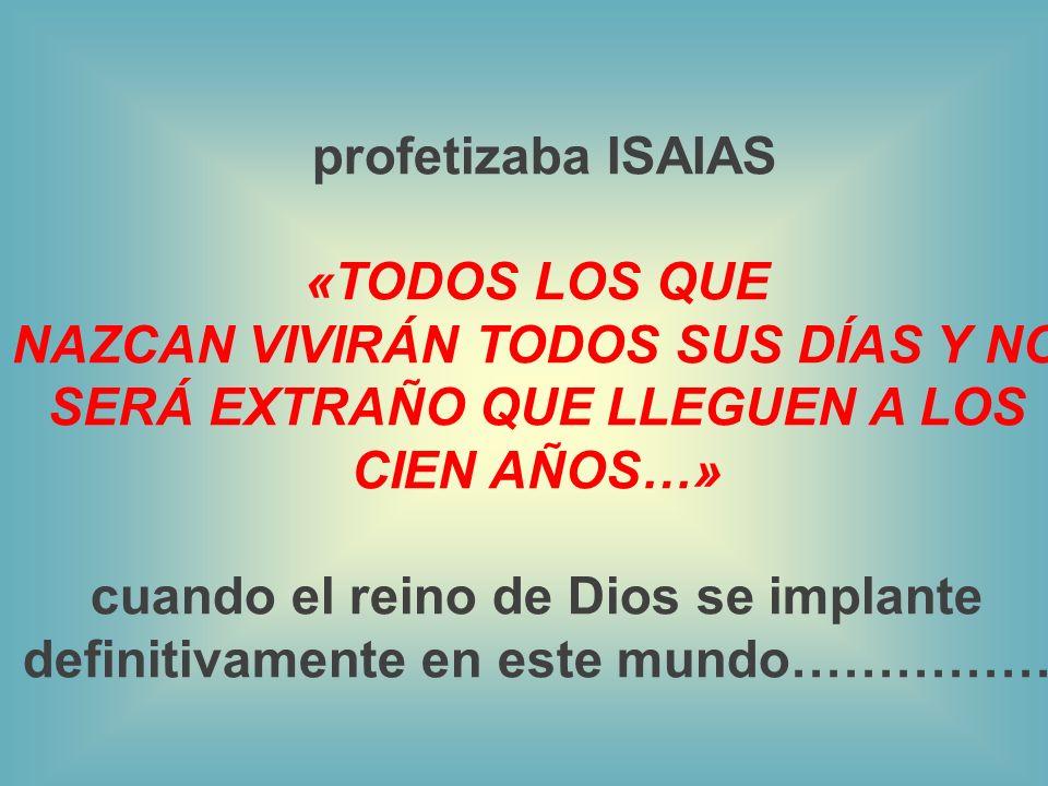 profetizaba ISAIAS «TODOS LOS QUE NAZCAN VIVIRÁN TODOS SUS DÍAS Y NO SERÁ EXTRAÑO QUE LLEGUEN A LOS CIEN AÑOS…» cuando el reino de Dios se implante definitivamente en este mundo……………