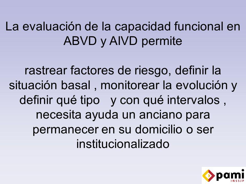 La evaluación de la capacidad funcional en ABVD y AIVD permite rastrear factores de riesgo, definir la situación basal, monitorear la evolución y definir qué tipo y con qué intervalos, necesita ayuda un anciano para permanecer en su domicilio o ser institucionalizado
