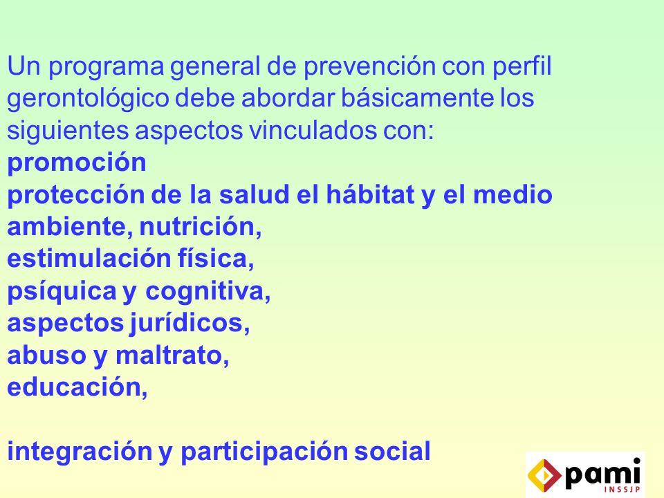 Un programa general de prevención con perfil gerontológico debe abordar básicamente los siguientes aspectos vinculados con: promoción protección de la salud el hábitat y el medio ambiente, nutrición, estimulación física, psíquica y cognitiva, aspectos jurídicos, abuso y maltrato, educación, integración y participación social