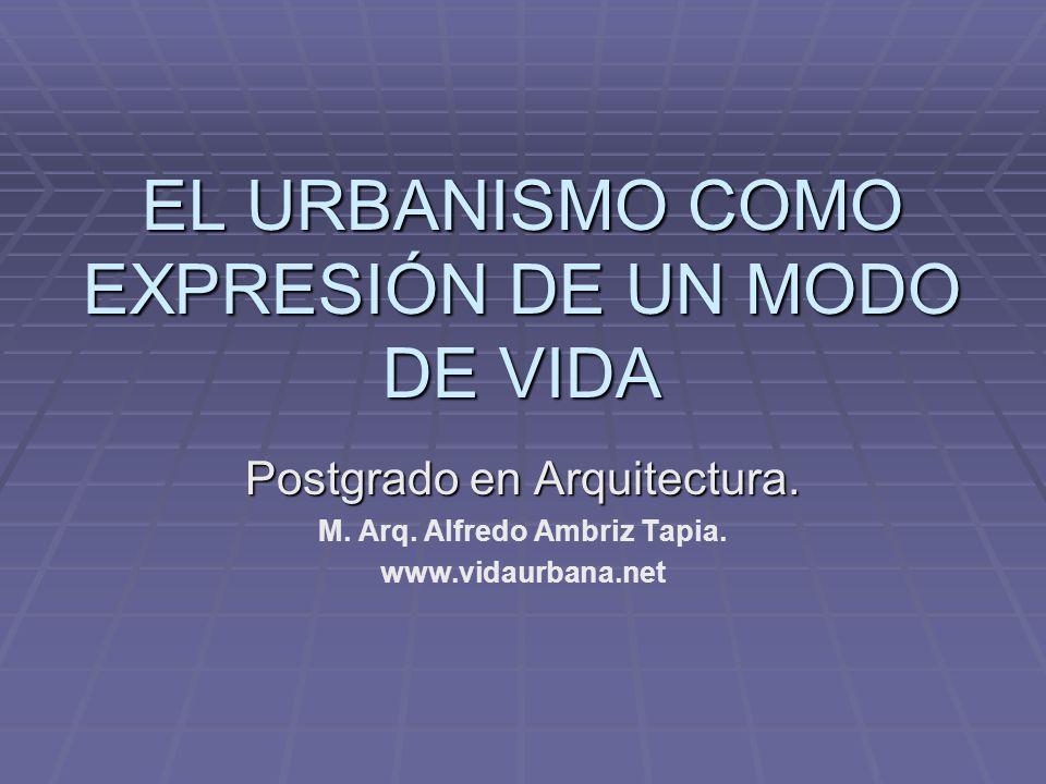 EL URBANISMO COMO EXPRESIÓN DE UN MODO DE VIDA Postgrado en Arquitectura. M. Arq. Alfredo Ambriz Tapia. www.vidaurbana.net
