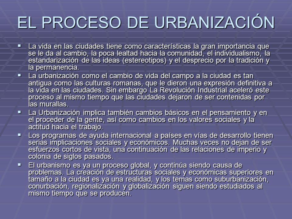 EL PROCESO DE URBANIZACIÓN La vida en las ciudades tiene como características la gran importancia que se le da al cambio, la poca lealtad hacia la com