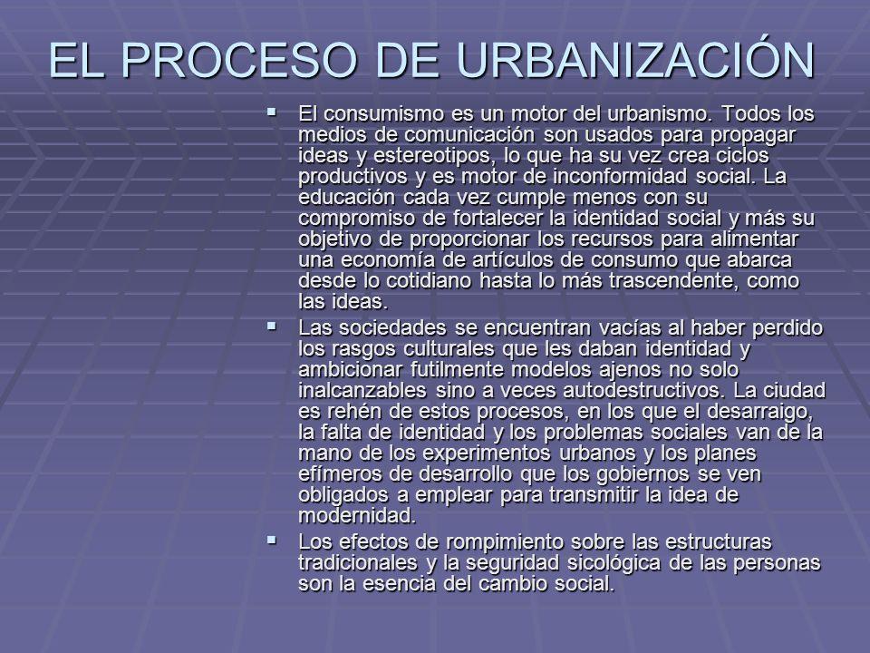 EL PROCESO DE URBANIZACIÓN El consumismo es un motor del urbanismo. Todos los medios de comunicación son usados para propagar ideas y estereotipos, lo